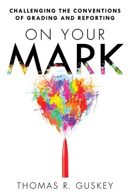On Your Mark: Challenging the Conventions of Grading and Reporting - a book for K-12 assessment policies and practices, Thomas R. Guskey