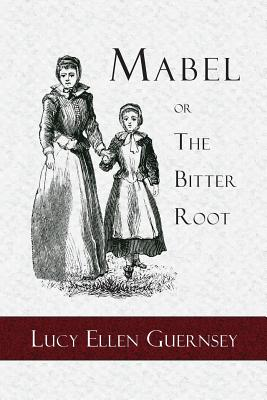 Mabel or the Bitter Root: A Tale of the Times of James the First, Guernsey, Lucy Ellen
