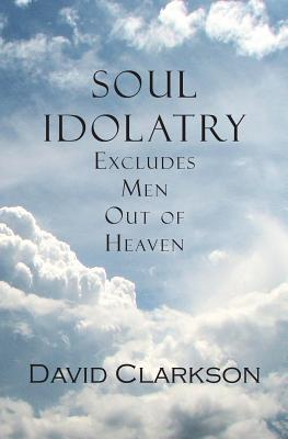 Image for Soul Idolatry Excludes Men Out of Heaven