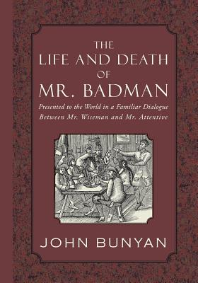 The Life and Death of Mr. Badman: Presented to the World in a Familiar Dialogue between Mr. Wiseman and Mr. Attentive, Bunyan, John
