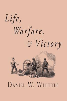 Life, Warfare, and Victory, Whittle, Daniel W.