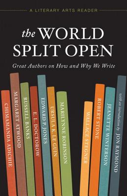 The World Split Open: Great Writers on How and Why We Write (A Literary Arts Reader), Margaret Atwood, Wallace Stegner, Edward P. Jones, Ursula K. Le Guin, Marilynne Robinson