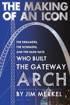 Image for The Making of an Icon: The Dreamers, the Schemers, and the Hard Hats Who Built the Gateway Arch