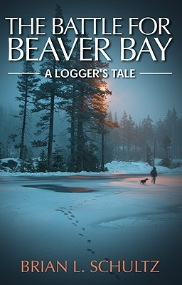 The Battle for Beaver Bay - A Logger's Tale, Schultz, Brian L.