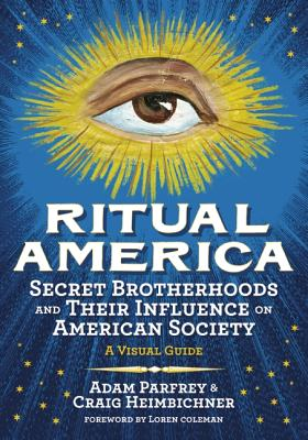 Ritual America Secret Brotherhoods And Their Influence On American Society A Visual Guide, Craig Heimbichner