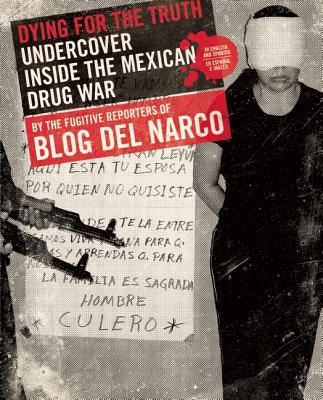 Dying For The Truth: Undercover Inside The Mexican Drug War By The Fugitive Reporters Of Blog Del Narco, Blog Del Narco