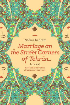Marriage on the Street Corners of Tehran: A Novel Based on the True Stories of Temporary Marriage, Shahram, Nadia
