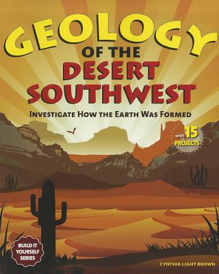Image for Geology of the Desert Southwest: Investigate How the Earth Was Formed with 15 Projects (Build It Yourself series)