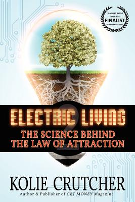 Electric Living--The Science Behind the Law of Attraction (BEST NEW SELF-HELP book), Kolie Crutcher
