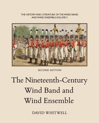 The History and Literature of the Wind Band and Wind Ensemble: The Nineteenth-Century Wind Band and Wind Ensemble (Volume 5), Whitwell, Dr David