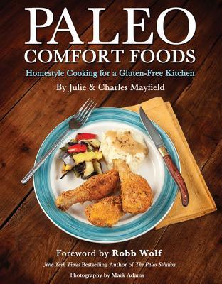 Paleo Comfort Foods: Homestyle Cooking in a Gluten-Free Kitchen, Julie Sullivan Mayfield, Charles Mayfield