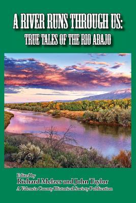 A River Runs Through Us: True Tales of the Rio Abajo, Melzer, Richard; Taylor, John