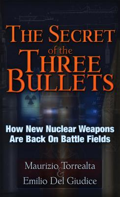 The Secret of the Three Bullets: How New Nuclear Weapons Are Back on Battlefields, Torrealta, Maurizo; Del Giudice, Emilio