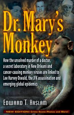 Dr. Mary's Monkey: How the Unsolved Murder of a Doctor, a Secret Laboratory in New Orleans and Cancer-Causing Monkey Viruses Are Linked to Lee Harvey Assassination and Emerging Global Epidemics, Haslam, Edward T.