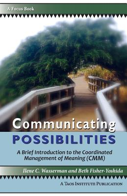Image for Communicating Possibilities: A Brief Introduction to the Coordinated Management of Meaning (CMM)