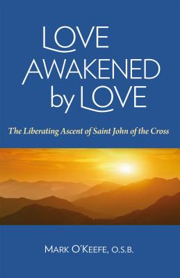 Love Awakened by Love: The Liberating Ascent of Saint John of the Cross, Mark O'Keefe OSB