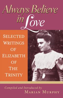 Image for Always Believe in Love: Selected Writings of Elizabeth of the Trinity