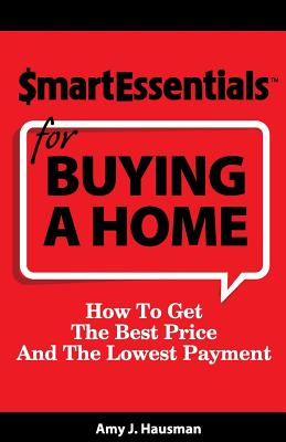 Smart Essentials For Buying A Home: How To Get The Best Price And The Lowest Payment, Hausman, Amy J.