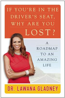 If You're In the Driver's Seat, Why Are You Lost?: A Roadmap to an Amazing Life, Gladney, Lawana