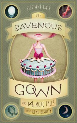 The Ravenous Gown: And 14 More Tales about Real Beauty, Raff, Steffani