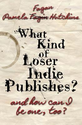 What Kind of Loser Indie Publishes, and How Can I Be One, Too?, Hutchins, Pamela Fagan