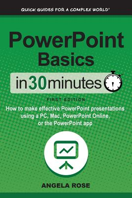 Image for PowerPoint Basics in 30 Minutes How to Make Effective PowerPoint Presentations Using a PC, Mac, PowerPoint Online, or the PowerPoint App