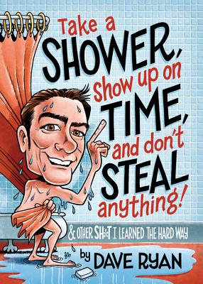 Image for Take a Shower, Show Up On Time, and Don't Steal Anything: And Other Sh*t I Learned the Hard Way