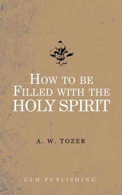 How to Be Filled with the Holy Spirit, A W Tozer