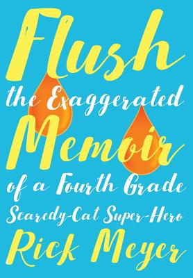 Flush: The Exaggerated Memoir of a Fourth Grade Scaredy-Cat Super-Hero, Meyer REV, Rick