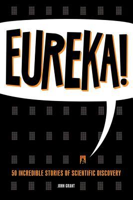 Eureka!: 50 Incredible Stories of Scientific Discovery, Grant, John