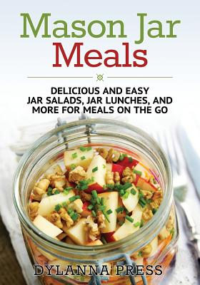 Mason Jar Meals: Delicious and Easy Jar Salads, Jar Lunches, and More for Meals on the Go, Press, Dylanna