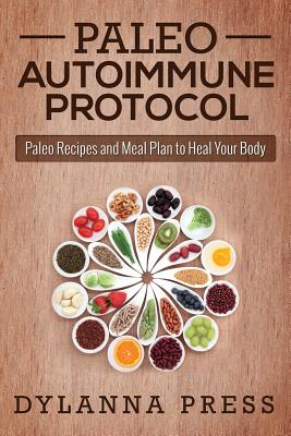 Paleo Autoimmune Protocol: Paleo Recipes and Meal Plan to Heal Your Body (Paleo Cooking), Press, Dylanna