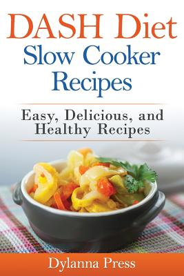 Dash Diet Slow Cooker Recipes: Easy, Delicious, and Healthy Low-Sodium Recipes, Press, Dylanna