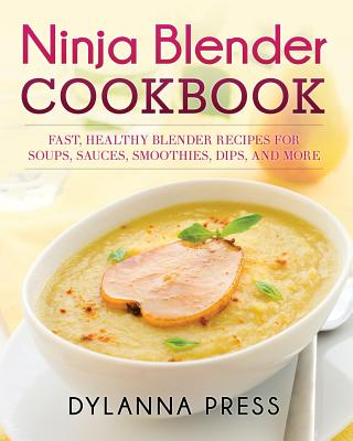 Ninja Blender Cookbook: Fast, Healthy Blender Recipes for Soups, Sauces, Smoothies, Dips, and More, Press, Dylanna