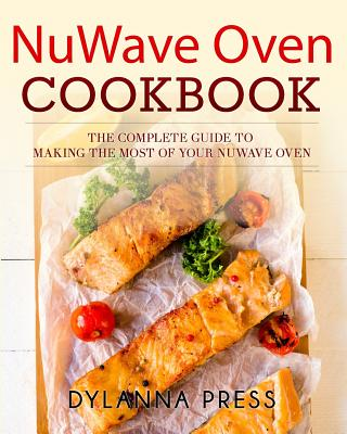 NuWave Oven Cookbook: The Complete Guide to Making the Most of Your NuWave Oven, Press, Dylanna