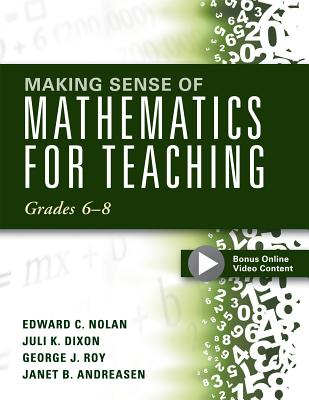 Making Sense of Mathematics for Teaching: Grades 6-8, Edward C. Nolan, Juli K. Dixon, George J. Roy, Janet B. Andreasen