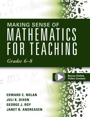 Making Sense of Mathematics for Teaching: Grades 6-8, Edward C. Nolan, Juli K. Dixon, George J. Roy, Janet B. Andreasen