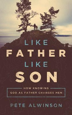 Image for Like Father, Like Son: How Knowing God as Father Changes Men