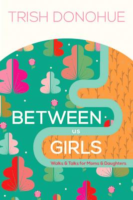 Image for Between Us Girls: Walks and Talks for Moms and Daughters