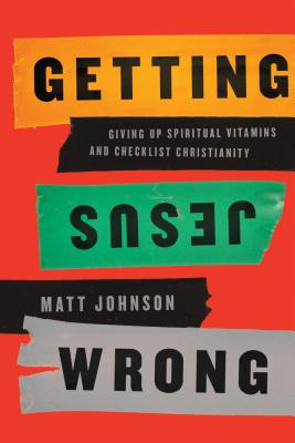 Image for Getting Jesus Wrong: Giving Up Spiritual Vitamins and Checklist Christianity