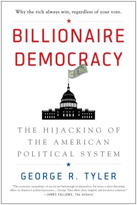 Billionaire Democracy: The Hijacking of the American Political System, Tyler, George R.