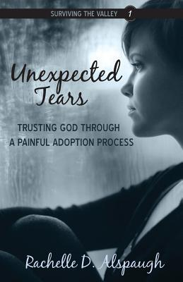 Image for Unexpected Tears: Trusting God through a Painful Adoption Process (Surviving the Valley)