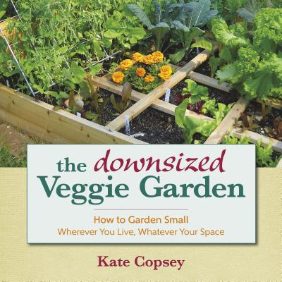 Image for DOWNSIZED VEGETABLE GARDEN: HOW TO GARDEN SMALL WHEREVER YOU LIVE, WHATEVER YOUR SPACE
