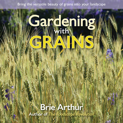 Image for GARDENING WITH GRAINS: BRING THE VERSATILE BEAUTY OF GRAINS INTO YOUR LANDSCAPE