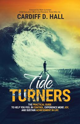 Tide Turners: The Practical Guide To Help You Feel In Control, Experience More Joy, And Sustain Achievement In Life, Hall, Cardiff D.