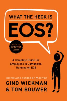 What the Heck Is EOS?: A Complete Guide for Employees in Companies Running on EOS, Wickman, Gino; Bouwer, Tom