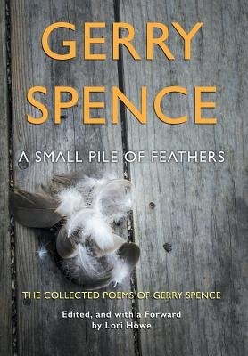 A Small Pile of Feathers: The Collected Poems of Gerry Spence, Spence, Gerry
