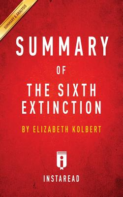Summary of The Sixth Extinction: by Elizabeth Kolbert | Includes Analysis, Summaries, Instaread