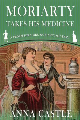 Moriarty Takes His Medicine (A Professor & Mrs. Moriarty Mystery) (Volume 2), Castle, Anna