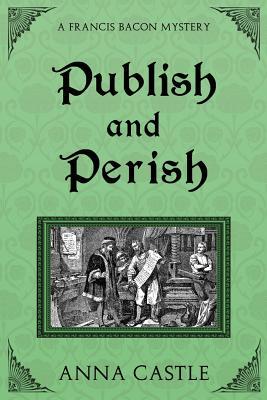 Publish and Perish: A Francis Bacon Mystery (Francis Bacon Mystery Series) (Volume 4), Castle, Anna